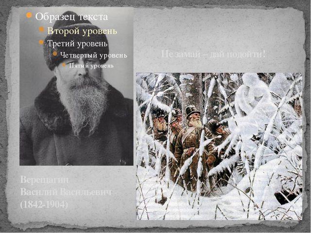 Верещагин Василий Васильевич (1842-1904) Не замай – дай подойти!
