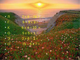 Л 7 х 8 – 26 = Г 9 + 9 х 9 = К 6 х 4 – 10 = О 5 х 5 + 1 = Э 2 х 6 – 3 = О 75