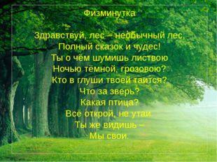 Физминутка  Здравствуй, лес – необычный лес, Полный сказок и чудес! Ты о чём