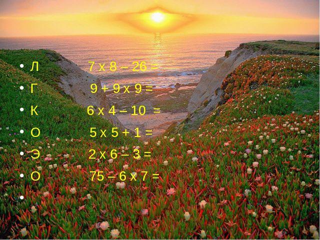 Л 7 х 8 – 26 = Г 9 + 9 х 9 = К 6 х 4 – 10 = О 5 х 5 + 1 = Э 2 х 6 – 3 = О 75...
