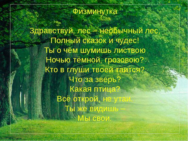 Физминутка  Здравствуй, лес – необычный лес, Полный сказок и чудес! Ты о чём...