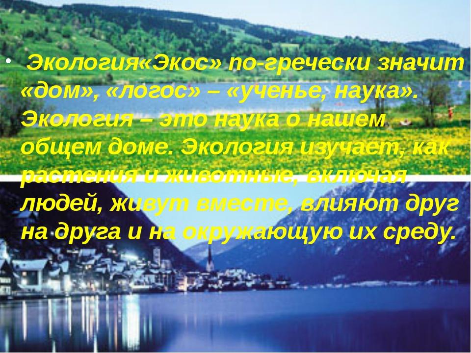 Экология«Экос» по-гречески значит «дом», «логос» – «ученье, наука». Экология...