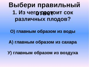 Выбери правильный ответ 1. Из чего состоит сок различных плодов? О) главным о