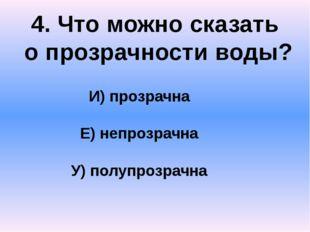 4. Что можно сказать о прозрачности воды? И) прозрачна Е) непрозрачна У) полу