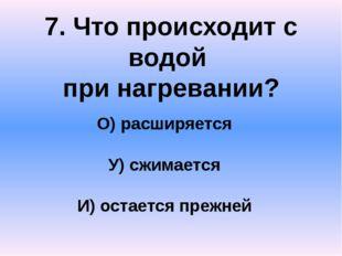 7. Что происходит с водой при нагревании? О) расширяется У) сжимается И) оста