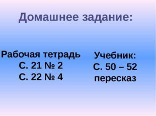 Домашнее задание: Рабочая тетрадь С. 21 № 2 С. 22 № 4 Учебник: С. 50 – 52 пер