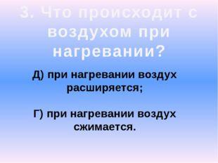 3. Что происходит с воздухом при нагревании? Д) при нагревании воздух расширя