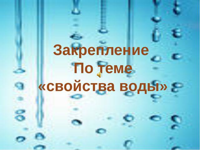 Закрепление По теме «свойства воды»