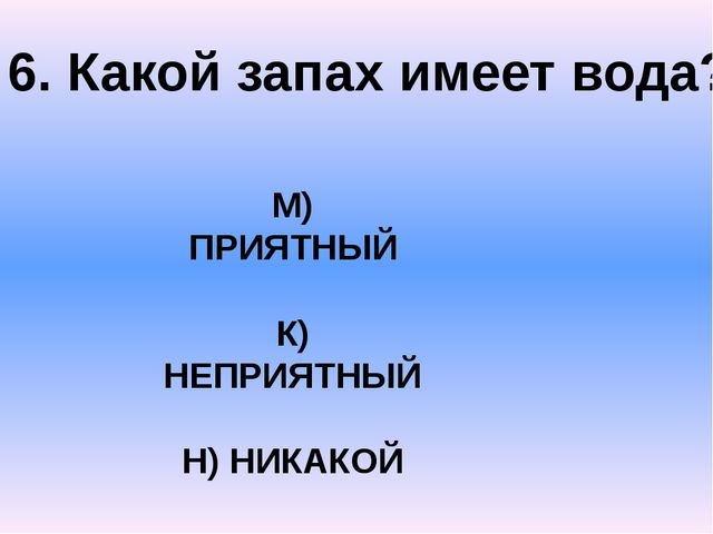 6. Какой запах имеет вода? М) ПРИЯТНЫЙ К) НЕПРИЯТНЫЙ Н) НИКАКОЙ