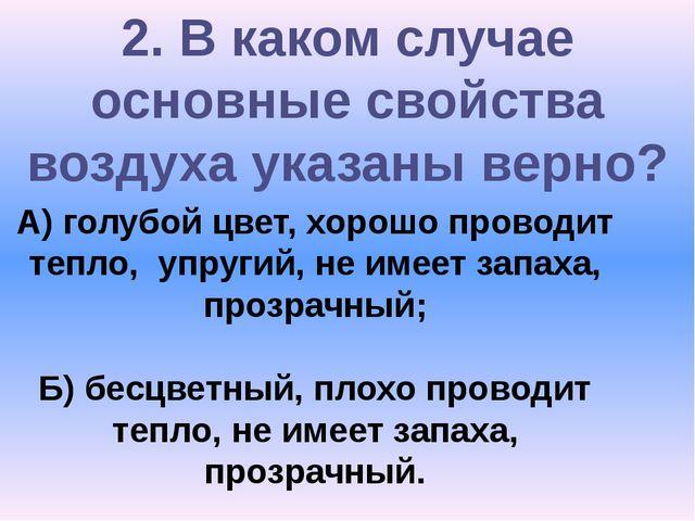 2. В каком случае основные свойства воздуха указаны верно? А) голубой цвет, х...