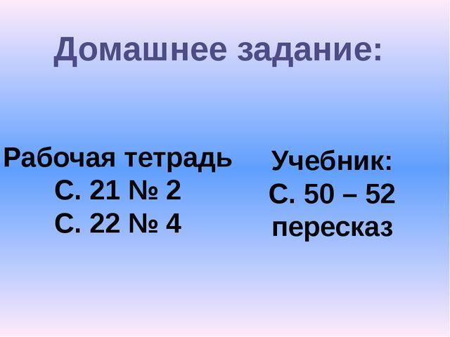 Домашнее задание: Рабочая тетрадь С. 21 № 2 С. 22 № 4 Учебник: С. 50 – 52 пер...