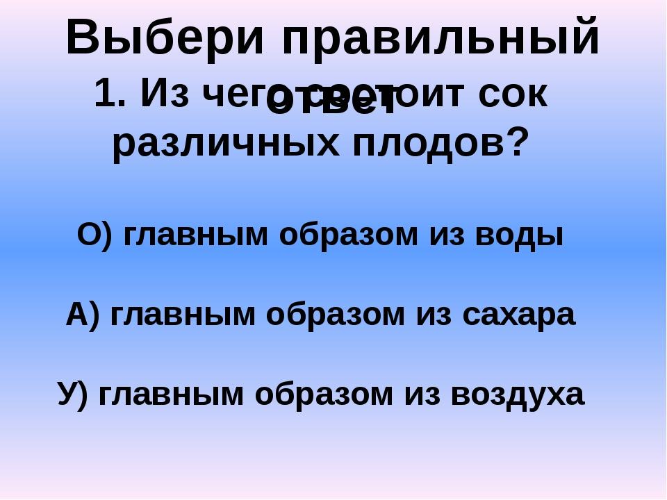 Выбери правильный ответ 1. Из чего состоит сок различных плодов? О) главным о...