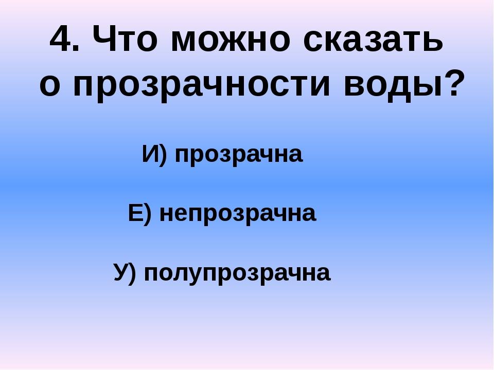 4. Что можно сказать о прозрачности воды? И) прозрачна Е) непрозрачна У) полу...