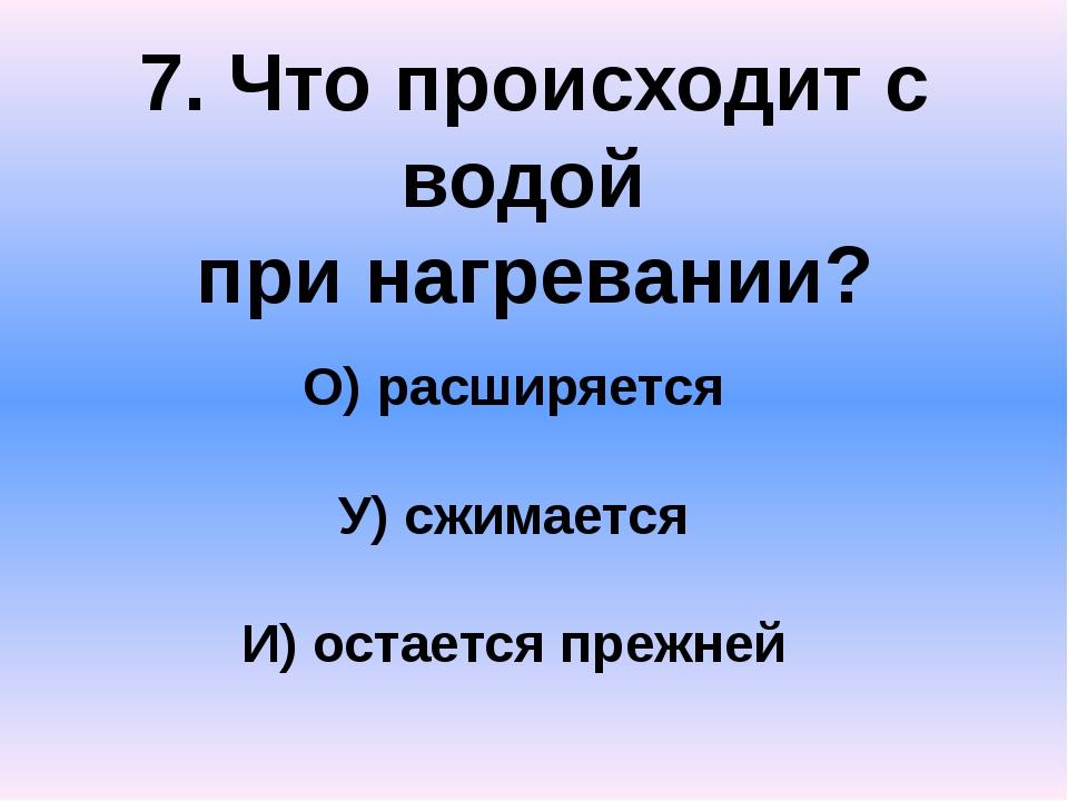 7. Что происходит с водой при нагревании? О) расширяется У) сжимается И) оста...