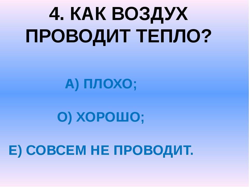 4. КАК ВОЗДУХ ПРОВОДИТ ТЕПЛО? А) ПЛОХО; О) ХОРОШО; Е) СОВСЕМ НЕ ПРОВОДИТ.