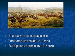 Великая Отечественная война Отечественная война 1812 года Октябрьская револю