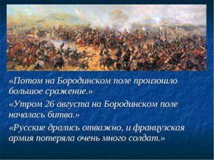 «Потом на Бородинском поле произошло большое сражение.» «Утром 26 августа на