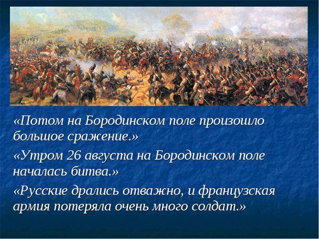 «Потом на Бородинском поле произошло большое сражение.» «Утром 26 августа на...