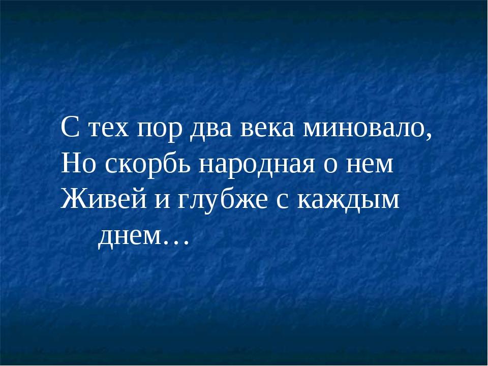С тех пор два века миновало, Но скорбь народная о нем Живей и глубже с кажды...