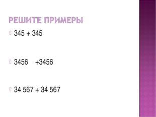 345 + 345 3456 +3456 34 567 + 34 567