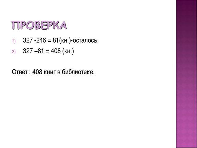 327 -246 = 81(кн.)-осталось 327 +81 = 408 (кн.) Ответ : 408 книг в библиотеке.
