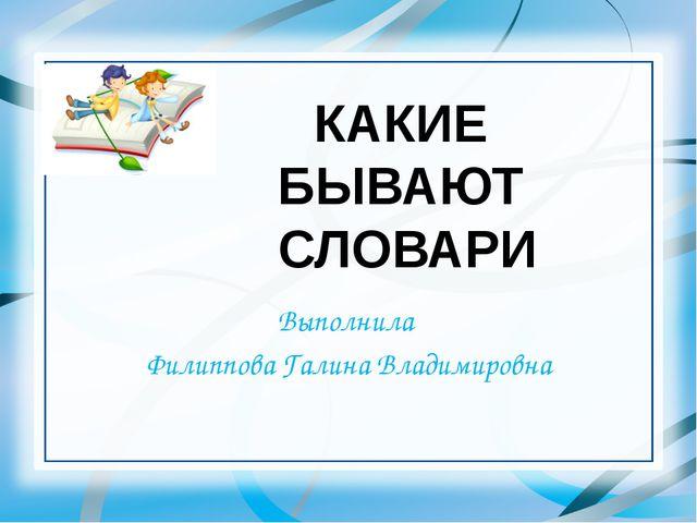 Выполнила Филиппова Галина Владимировна КАКИЕ БЫВАЮТ СЛОВАРИ