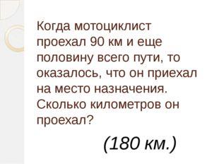 Когда мотоциклист проехал 90км и еще половину всего пути, то оказалось, что