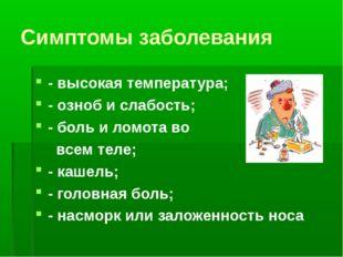 Симптомы заболевания - высокая температура; - озноб и слабость; - боль и ломо