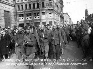 Фашисты мечтали войти в Ленинград. Они вошли, но не парадным маршем, а под ко