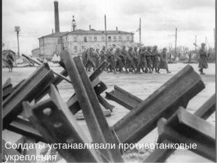 Солдаты устанавливали противотанковые укрепления