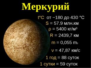 Меркурий t°C от −180 до 430 °C R = 2439,7 км m = 0,055 mз ν = 47,87 км/с 1 го