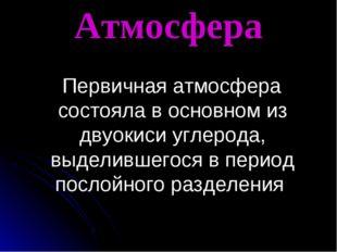 Атмосфера Первичная атмосфера состояла в основном из двуокиси углерода, выдел
