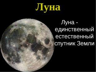 Луна Луна - единственный естественный спутник Земли