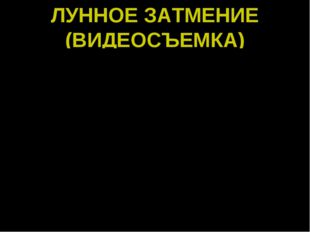 ЛУННОЕ ЗАТМЕНИЕ (ВИДЕОСЪЕМКА)