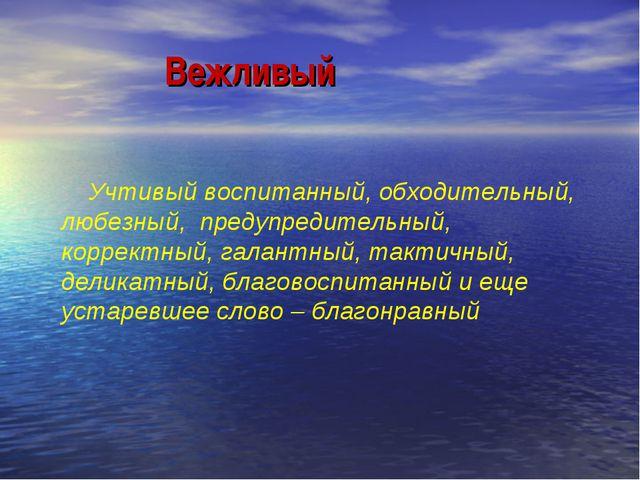 Вежливый Учтивый воспитанный, обходительный, любезный, предупредительный, ко...