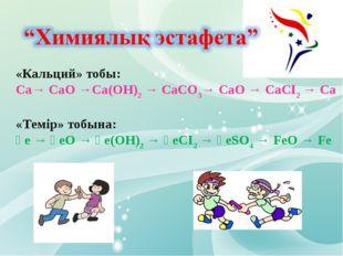 «Кальций» тобы: Са→ CaO →Са(ОН)2 → СаСО3→ СаО → СаСІ2 → Са «Темір» тобына: Ғе