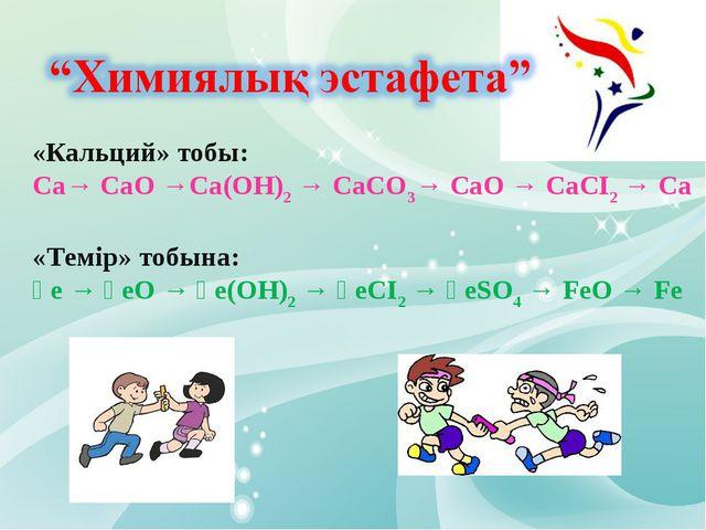 «Кальций» тобы: Са→ CaO →Са(ОН)2 → СаСО3→ СаО → СаСІ2 → Са «Темір» тобына: Ғе...