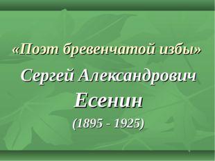 «Поэт бревенчатой избы» Сергей Александрович Есенин (1895 - 1925)