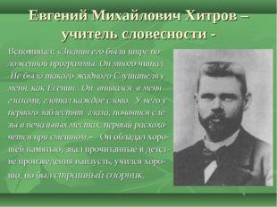 Евгений Михайлович Хитров – учитель словесности - Вспоминал: «Знания его были