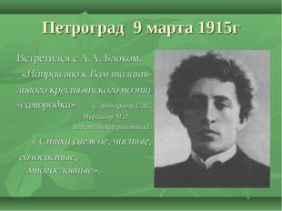 Петроград 9 марта 1915г Встретился с А.А. Блоком. «Направляю к Вам талант- ли