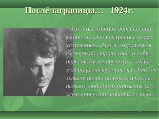 После заграницы… 1924г. Поэт настойчиво обращал вни- мание на свое внутреннее