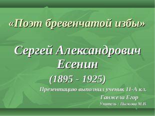 «Поэт бревенчатой избы» Сергей Александрович Есенин (1895 - 1925) Презентацию