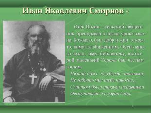 Иван Яковлевич Смирнов - Отец Иоанн – сельский священ- ник, преподавал в школ