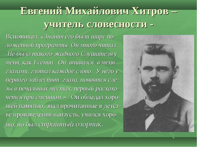 Евгений Михайлович Хитров – учитель словесности - Вспоминал: «Знания его были...