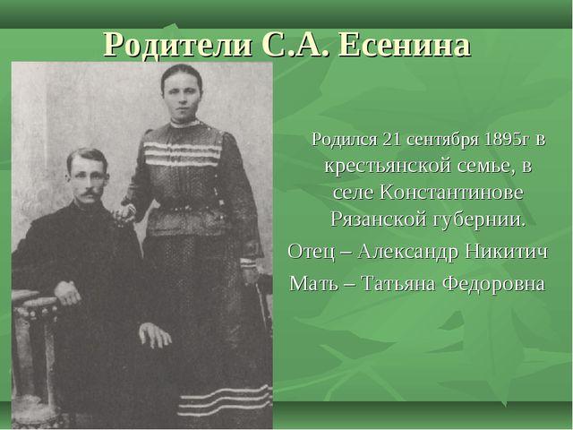 Родители С.А. Есенина Родился 21 сентября 1895г в крестьянской семье, в селе...