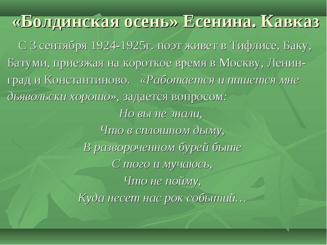 «Болдинская осень» Есенина. Кавказ С 3 сентября 1924-1925г. поэт живет в Тифл...