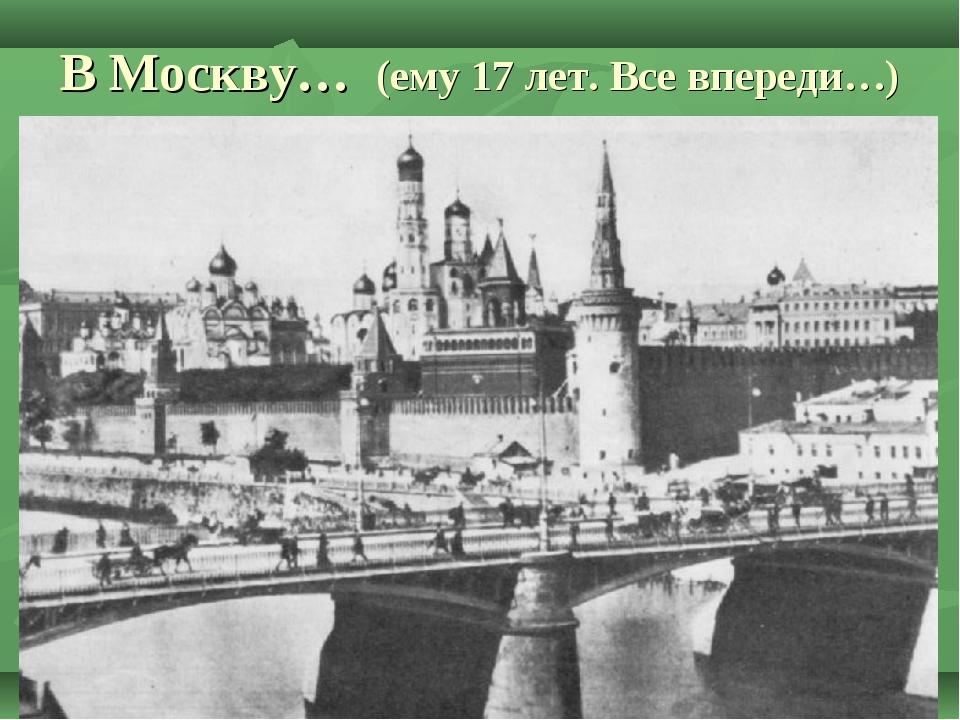 В Москву… (ему 17 лет. Все впереди…)