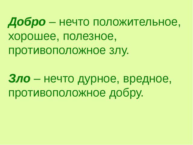 Добро – нечто положительное, хорошее, полезное, противоположное злу. Зло – не...