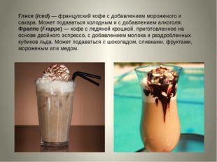 Глясе (Iced)—французский кофе с добавлением мороженого и сахара. Может пода