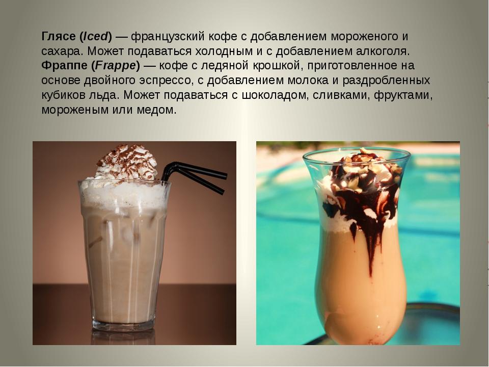 Глясе (Iced)—французский кофе с добавлением мороженого и сахара. Может пода...